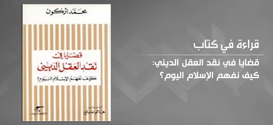 """""""قضايا في نقد العقل الديني"""": كيف نفهم الإسلام اليوم؟ للمفكّر الجزائريّ محمّد أركون"""