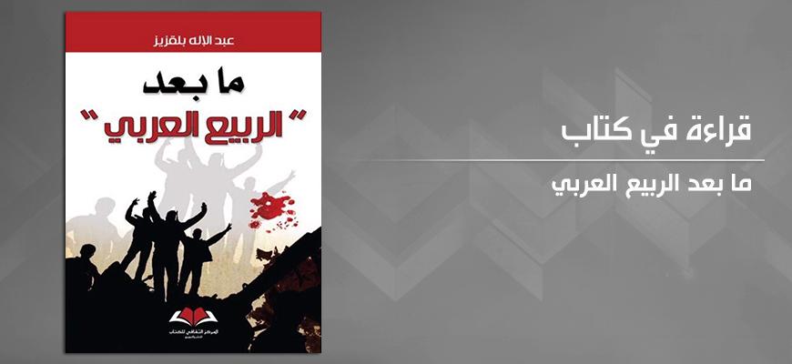 """ما بعد """"الربيع العربي"""":  قراءة نقدية ومحاولة في فهم التغيير الذي لم يكتمل"""